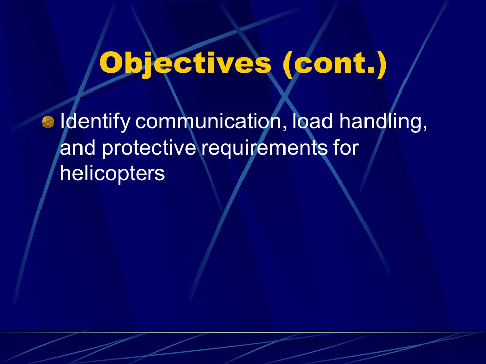 Objectives (cont.) Identify communication, load handling, and protective requirements for helicopters.