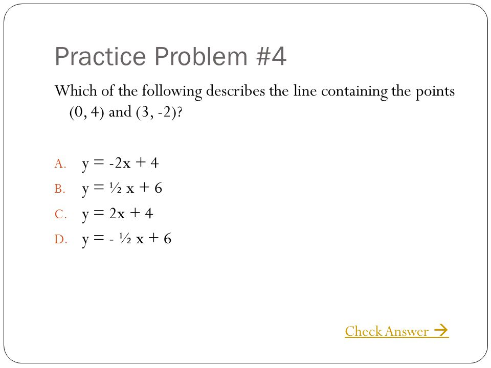 Practice Problem #4 Which of the following describes the line containing the points (0, 4) and (3, -2)