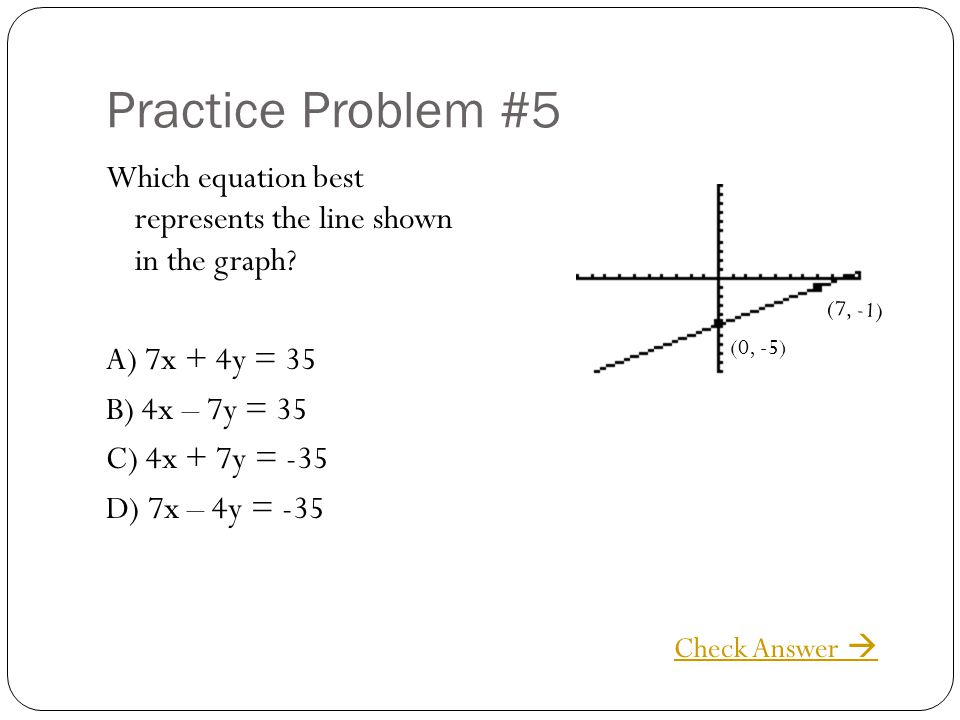 Practice Problem #5 Which equation best represents the line shown in the graph A) 7x + 4y = 35 B) 4x – 7y = 35 C) 4x + 7y = -35 D) 7x – 4y = -35