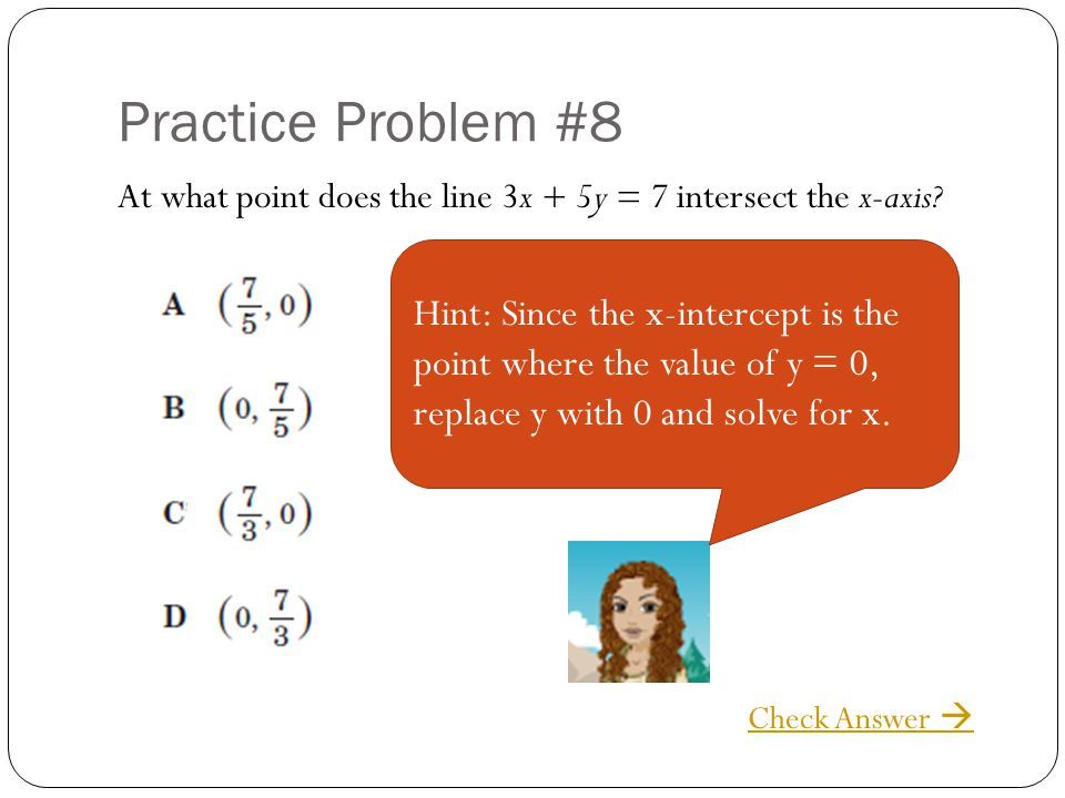 Practice Problem #8 At what point does the line 3x + 5y = 7 intersect the x-axis