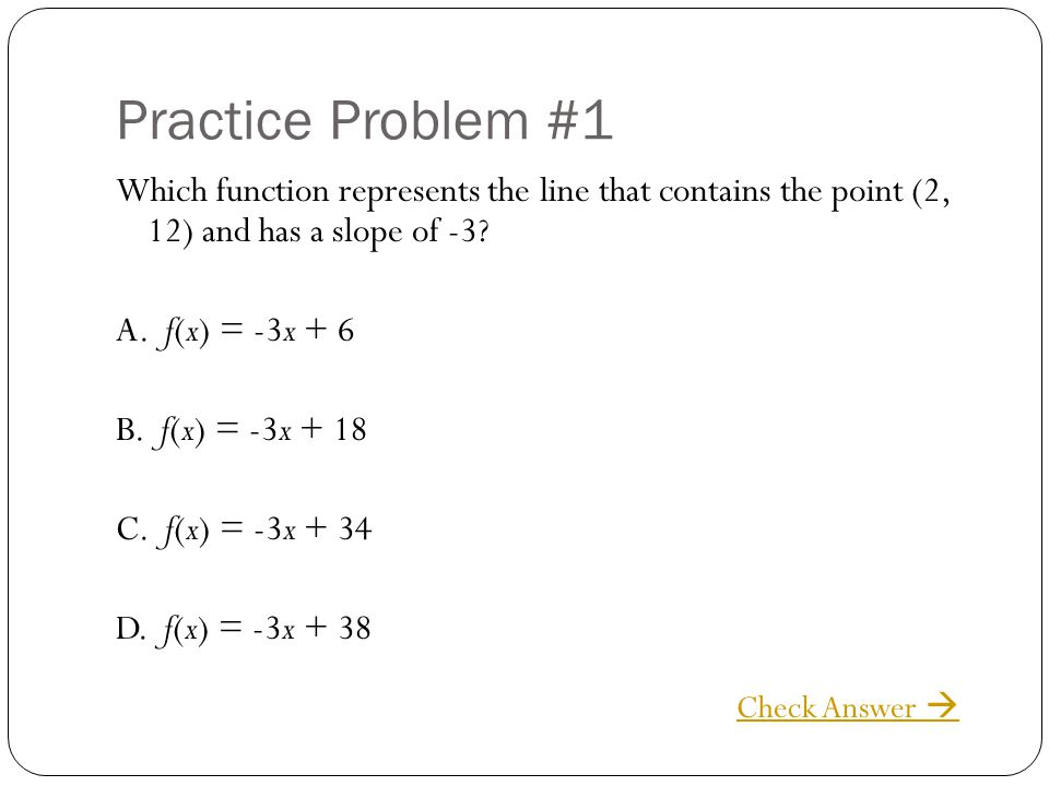 Practice Problem #1 Which function represents the line that contains the point (2, 12) and has a slope of -3
