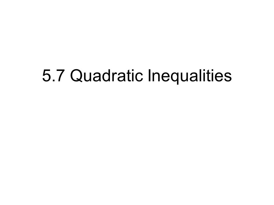 5.7 Quadratic Inequalities