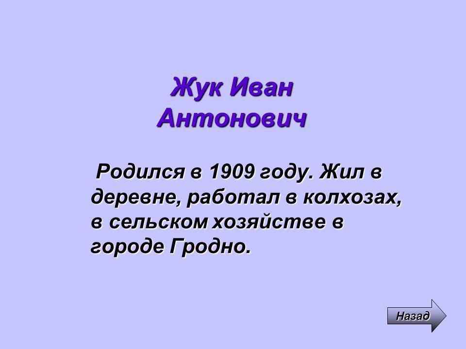 Жук Иван Антонович Родился в 1909 году. Жил в деревне, работал в колхозах, в сельском хозяйстве в городе Гродно.
