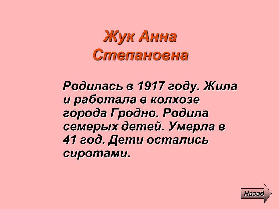 Жук Анна Степановна Родилась в 1917 году. Жила и работала в колхозе города Гродно. Родила семерых детей. Умерла в 41 год. Дети остались сиротами.
