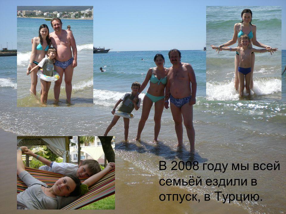 В 2008 году мы всей семьёй ездили в отпуск, в Турцию.