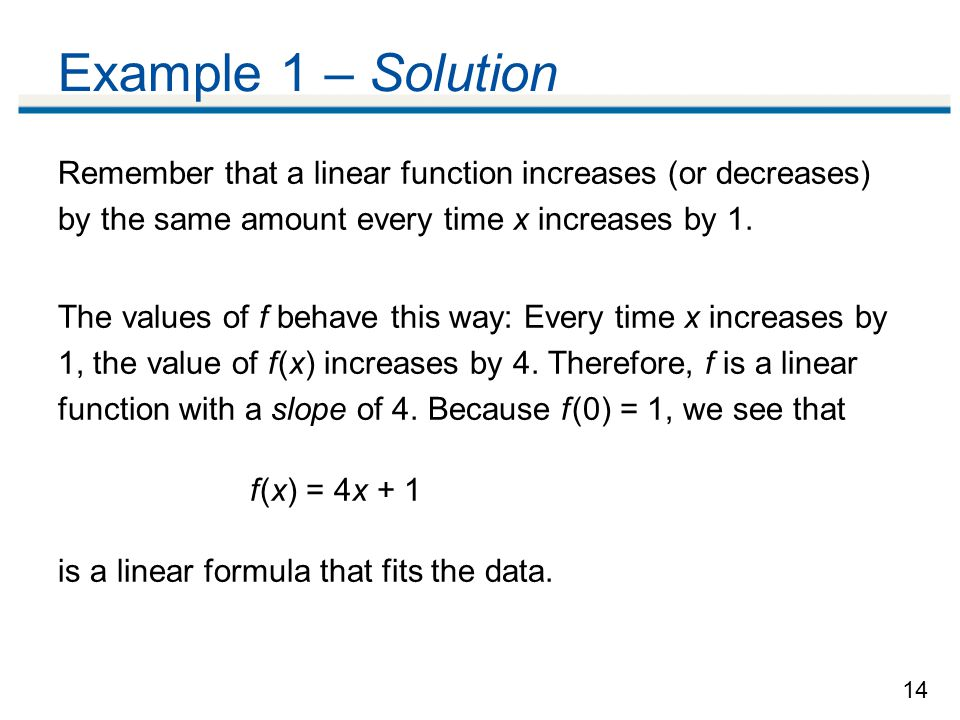 Example 1 – Solution Remember that a linear function increases (or decreases) by the same amount every time x increases by 1.
