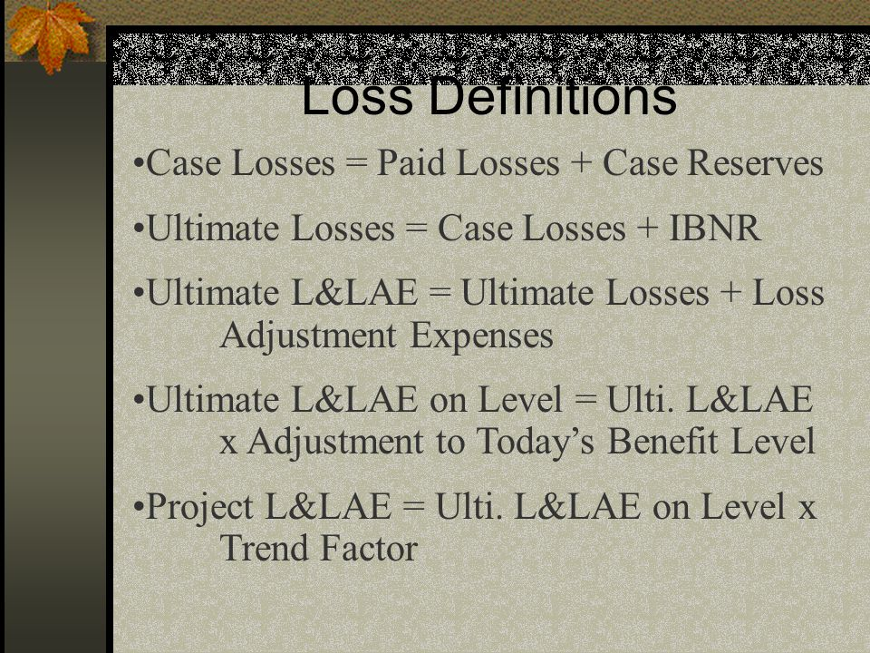 Loss Definitions Case Losses = Paid Losses + Case Reserves