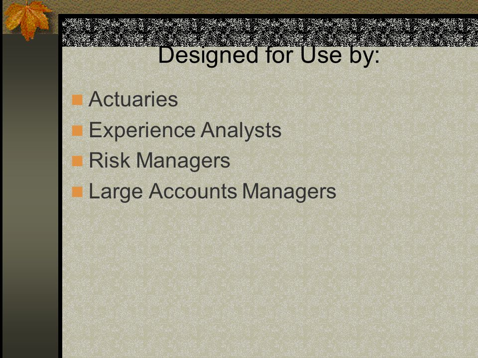 Designed for Use by: Actuaries Experience Analysts Risk Managers