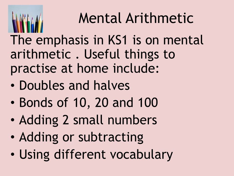 Mental Arithmetic The emphasis in KS1 is on mental arithmetic . Useful things to practise at home include: