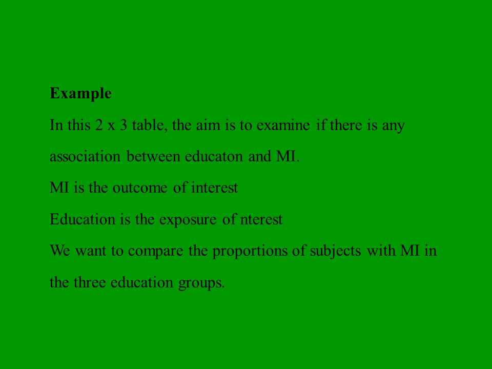 Example In this 2 x 3 table, the aim is to examine if there is any association between educaton and MI.