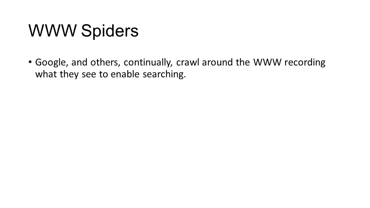 WWW Spiders Google, and others, continually, crawl around the WWW recording what they see to enable searching.