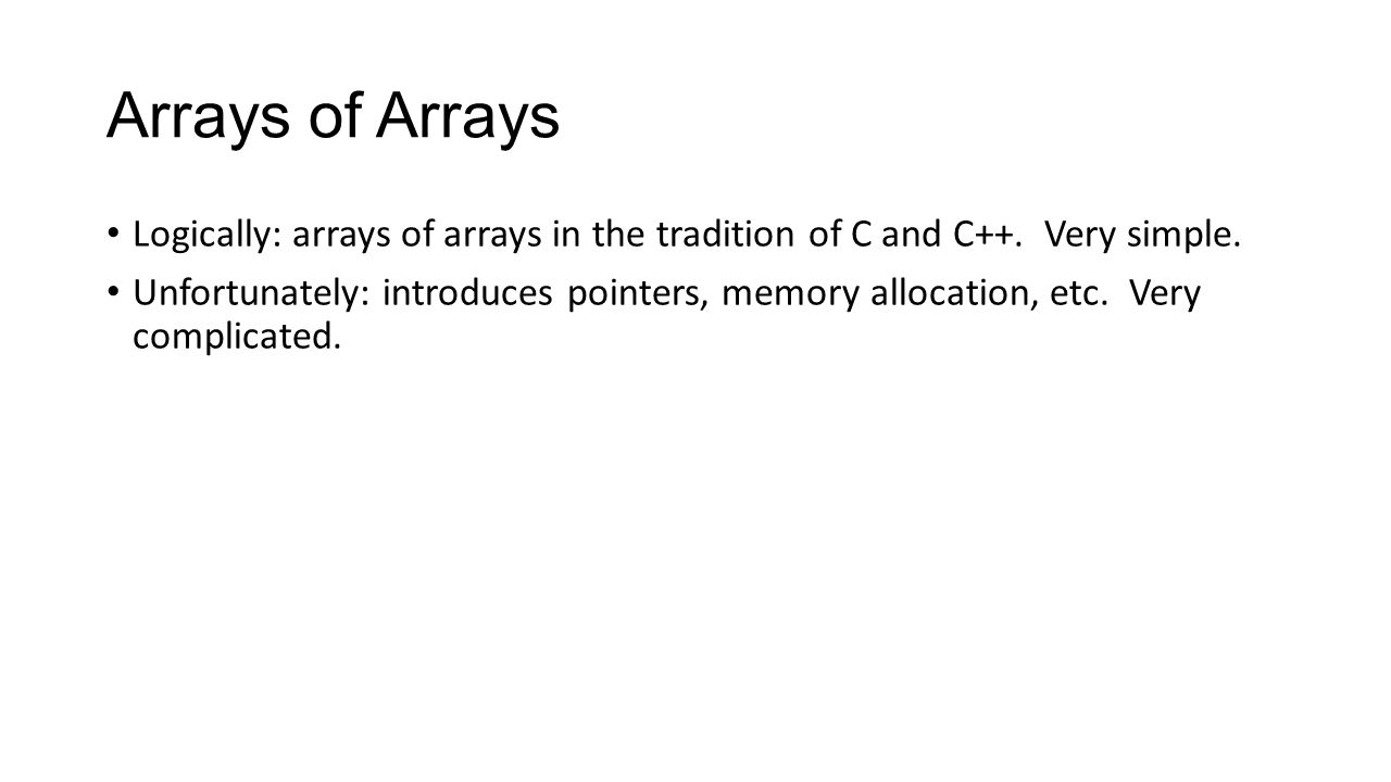 Arrays of Arrays Logically: arrays of arrays in the tradition of C and C++. Very simple.