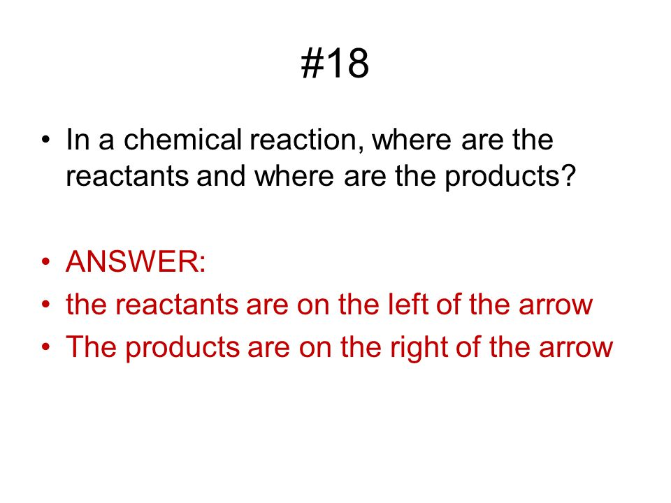 #18 In a chemical reaction, where are the reactants and where are the products ANSWER: the reactants are on the left of the arrow.