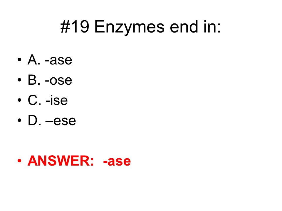 #19 Enzymes end in: A. -ase B. -ose C. -ise D. –ese ANSWER: -ase