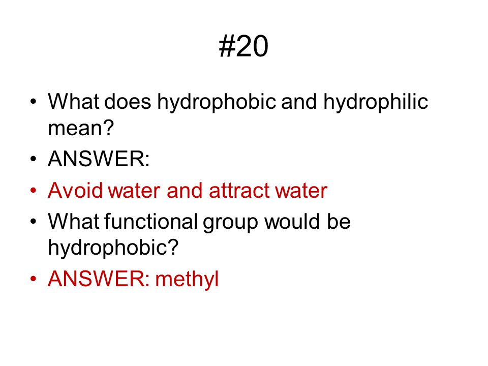 #20 What does hydrophobic and hydrophilic mean ANSWER: