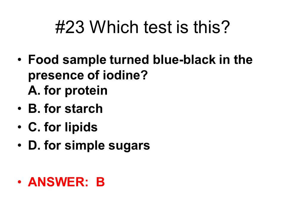 #23 Which test is this Food sample turned blue-black in the presence of iodine A. for protein. B. for starch.