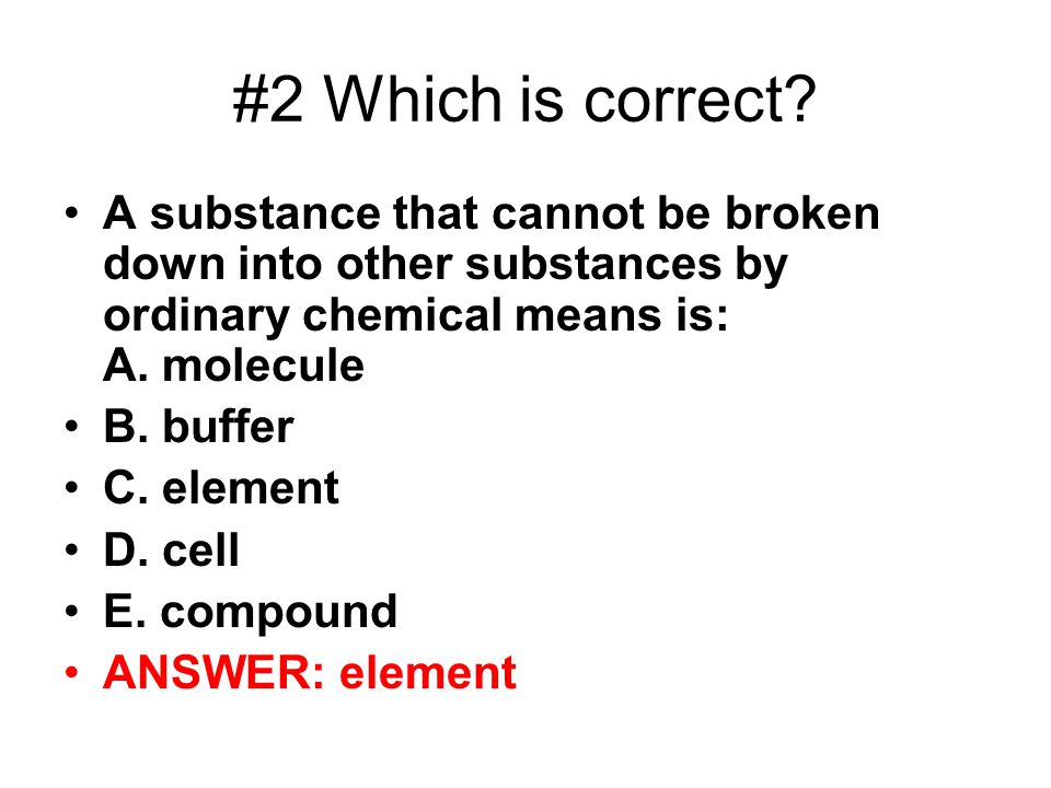 #2 Which is correct A substance that cannot be broken down into other substances by ordinary chemical means is: A. molecule.