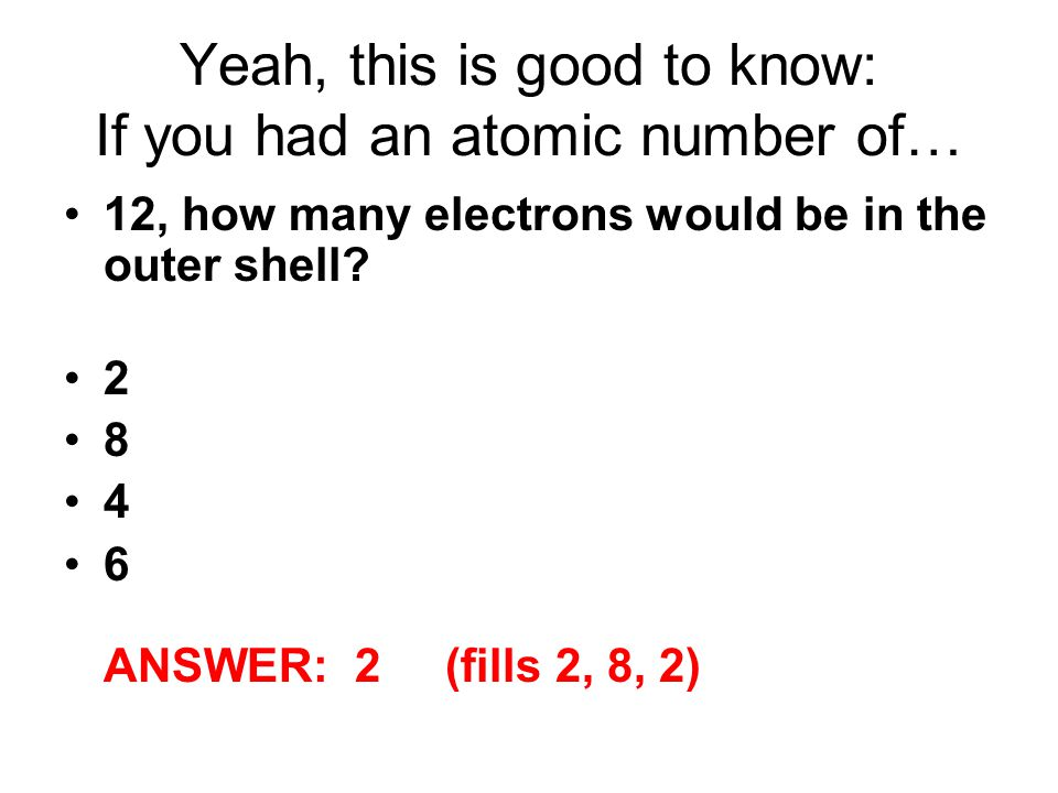 Yeah, this is good to know: If you had an atomic number of…