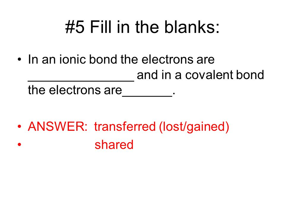 #5 Fill in the blanks: In an ionic bond the electrons are _______________ and in a covalent bond the electrons are_______.