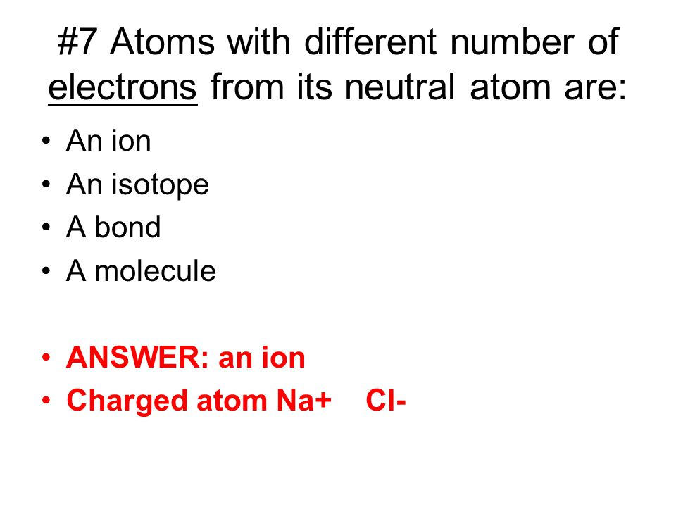#7 Atoms with different number of electrons from its neutral atom are: