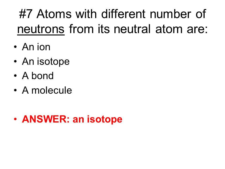 #7 Atoms with different number of neutrons from its neutral atom are: