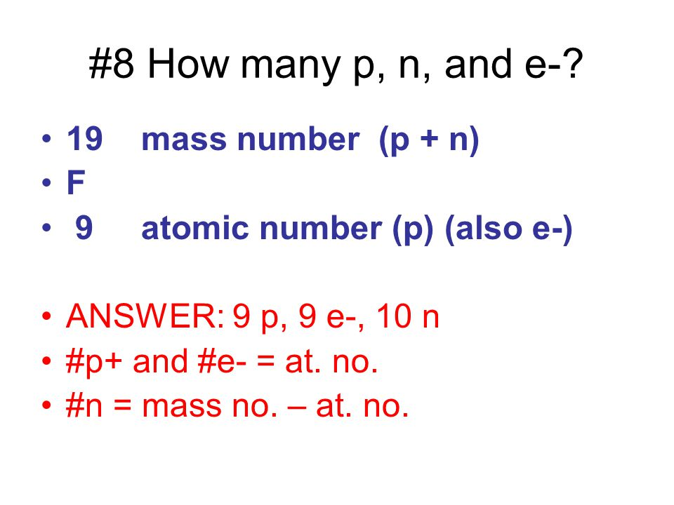 #8 How many p, n, and e- 19 mass number (p + n) F