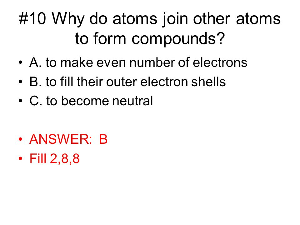 #10 Why do atoms join other atoms to form compounds