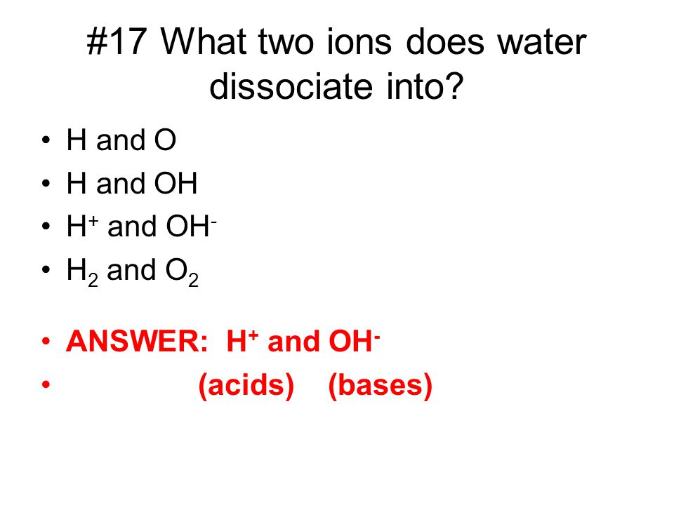 #17 What two ions does water dissociate into