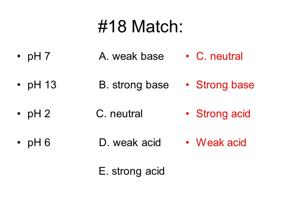 #18 Match: pH 7 A. weak base pH 13 B. strong base pH 2 C. neutral