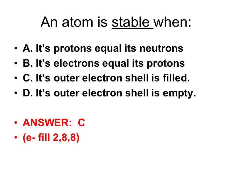 An atom is stable when: A. It's protons equal its neutrons