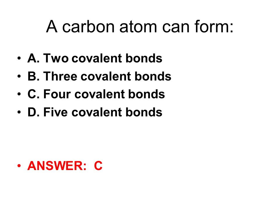A carbon atom can form: A. Two covalent bonds B. Three covalent bonds