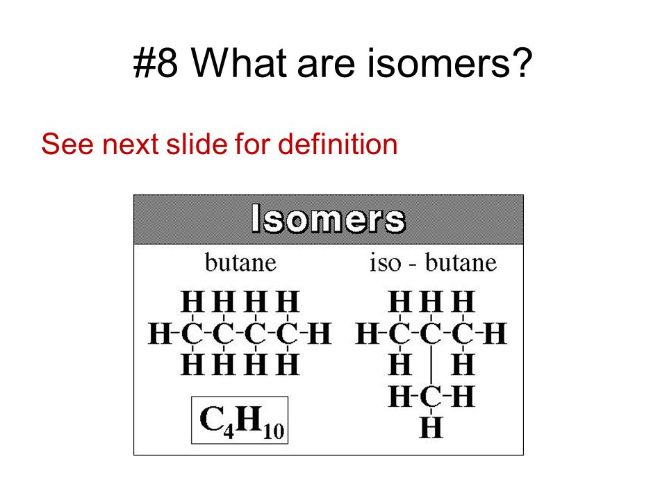 #8 What are isomers See next slide for definition
