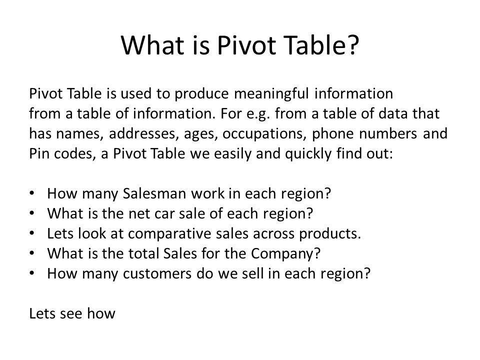 What is Pivot Table Pivot Table is used to produce meaningful information. from a table of information. For e.g. from a table of data that.