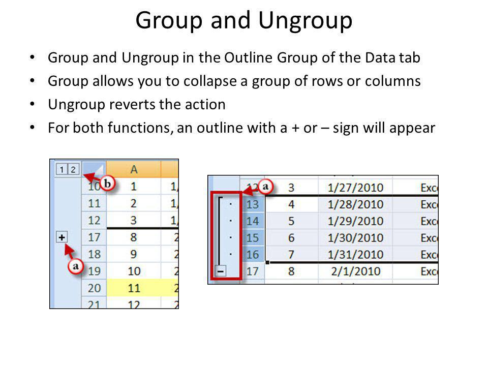 Group and Ungroup Group and Ungroup in the Outline Group of the Data tab. Group allows you to collapse a group of rows or columns.
