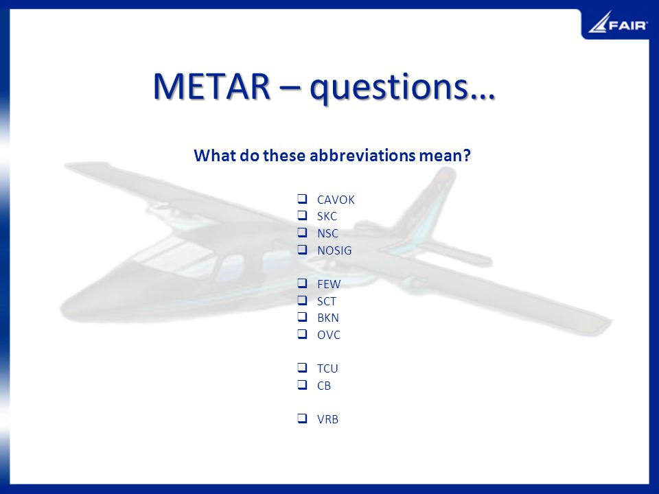 METAR – questions… What do these abbreviations mean CAVOK SKC NSC