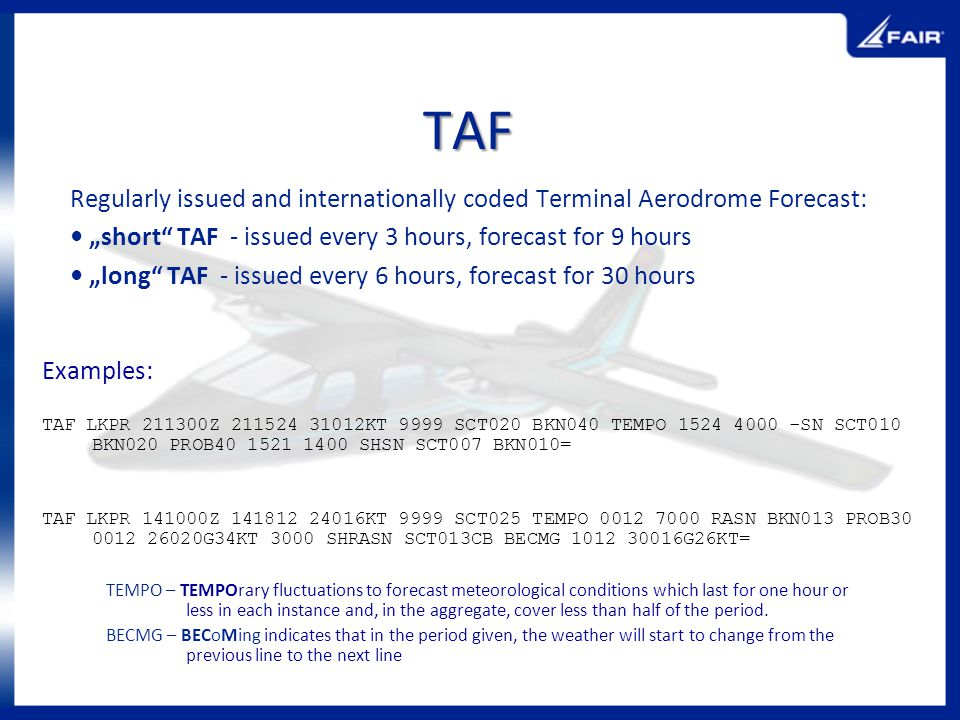 "TAF Regularly issued and internationally coded Terminal Aerodrome Forecast: • ""short TAF - issued every 3 hours, forecast for 9 hours."