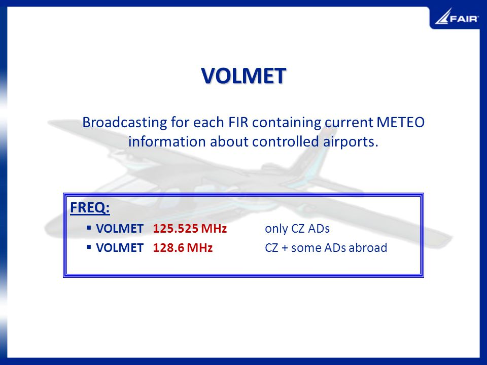VOLMET Broadcasting for each FIR containing current METEO information about controlled airports. FREQ: