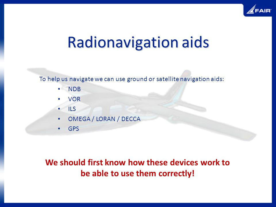 Radionavigation aids To help us navigate we can use ground or satellite navigation aids: NDB. VOR.