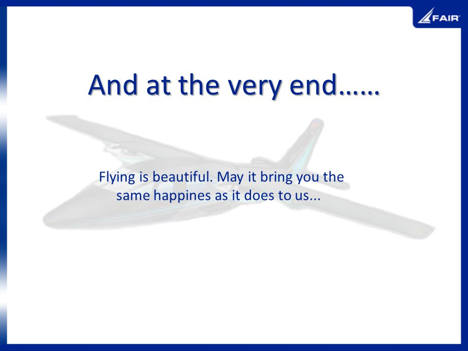 And at the very end…… Flying is beautiful. May it bring you the same happines as it does to us...