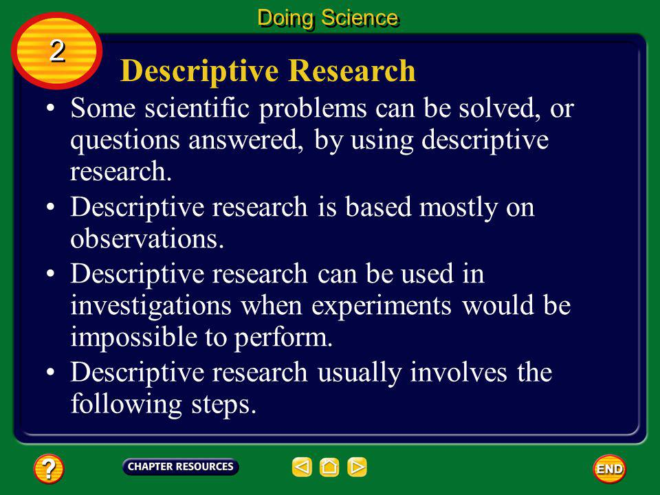 Doing Science 2. Descriptive Research. Some scientific problems can be solved, or questions answered, by using descriptive research.