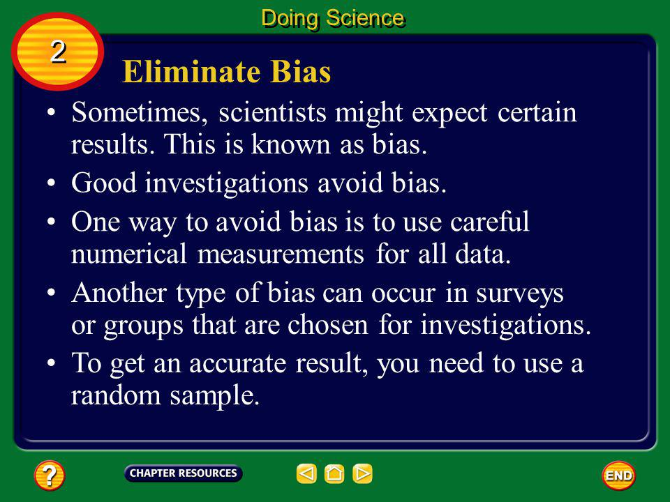 Doing Science 2. Eliminate Bias. Sometimes, scientists might expect certain results. This is known as bias.