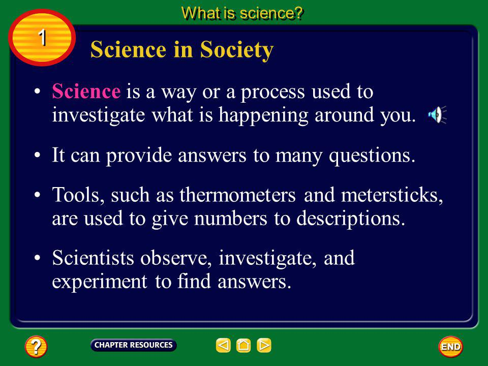 What is science 1. Science in Society. Science is a way or a process used to investigate what is happening around you.