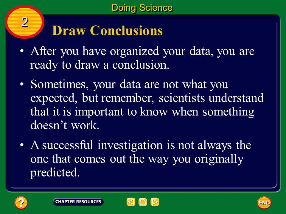 Doing Science 2. Draw Conclusions. After you have organized your data, you are ready to draw a conclusion.
