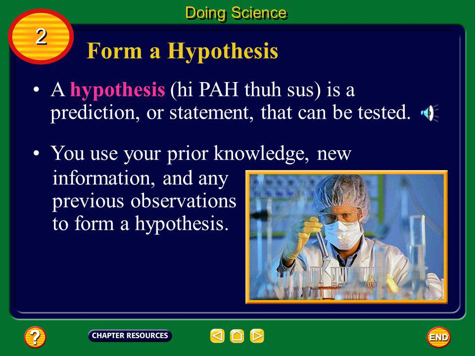 Doing Science 2. Form a Hypothesis. A hypothesis (hi PAH thuh sus) is a prediction, or statement, that can be tested.