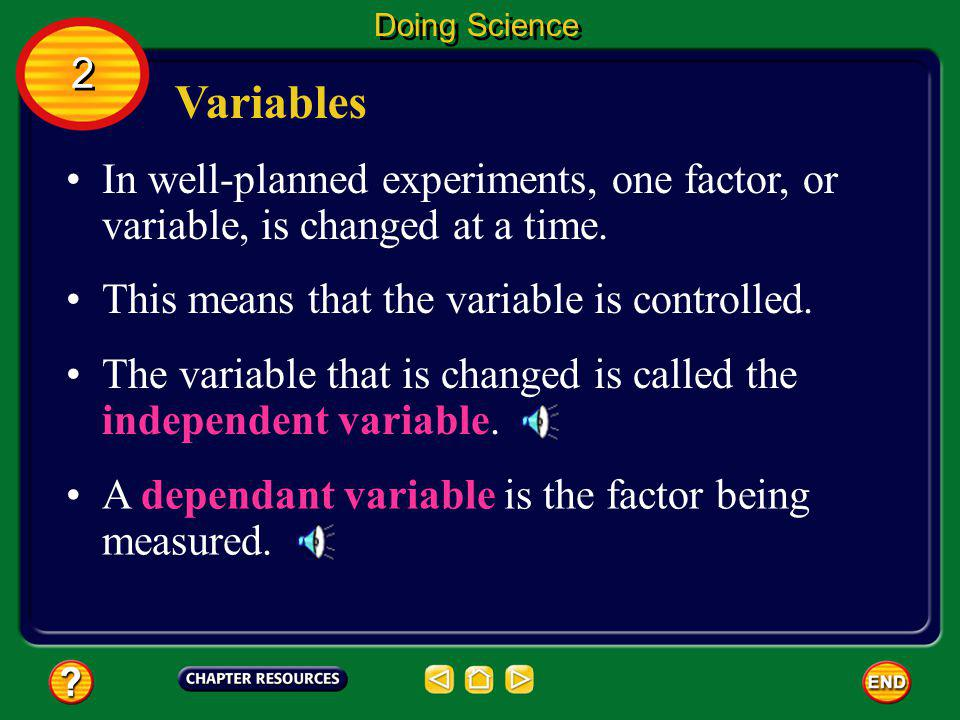 Doing Science 2. Variables. In well-planned experiments, one factor, or variable, is changed at a time.