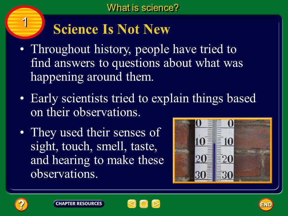 What is science 1. Science Is Not New. Throughout history, people have tried to find answers to questions about what was happening around them.