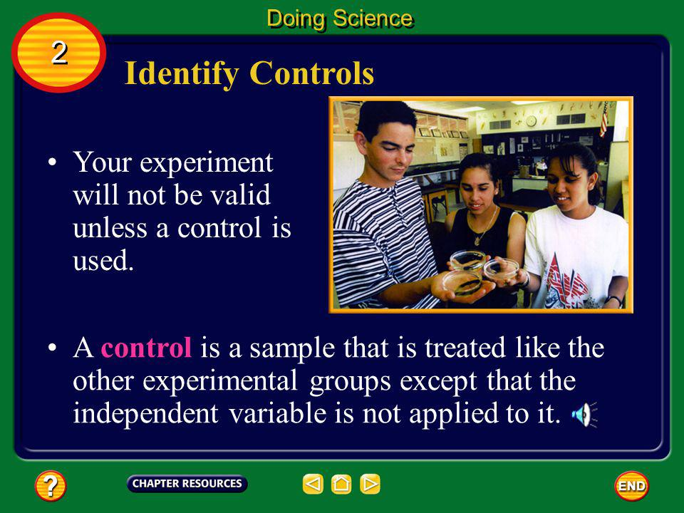 Doing Science 2. Identify Controls. Your experiment will not be valid unless a control is used.