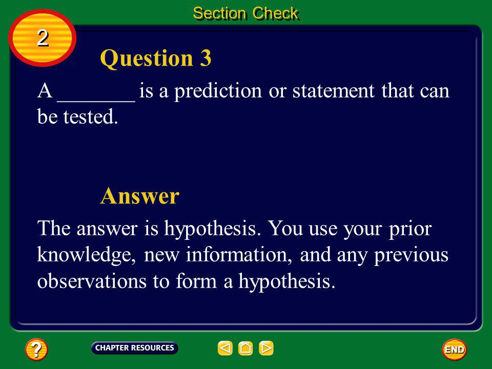 Section Check 2. Question 3. A _______ is a prediction or statement that can be tested. Answer.