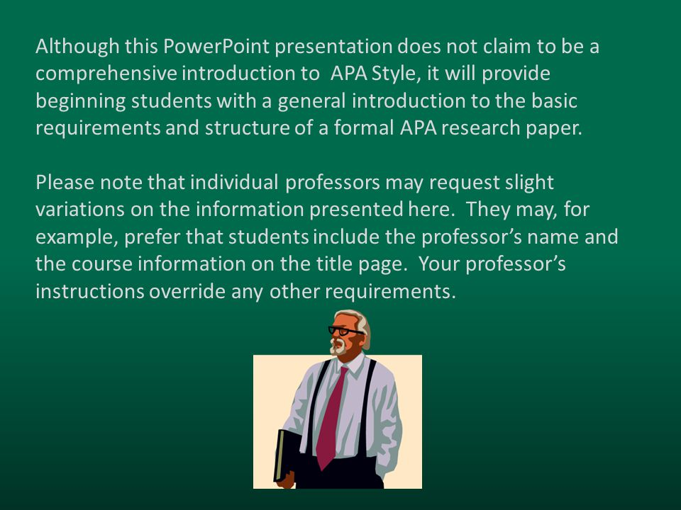 Although this PowerPoint presentation does not claim to be a comprehensive introduction to APA Style, it will provide beginning students with a general introduction to the basic requirements and structure of a formal APA research paper.