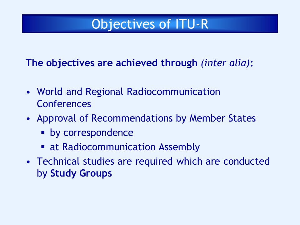 Objectives of ITU-R The objectives are achieved through (inter alia):